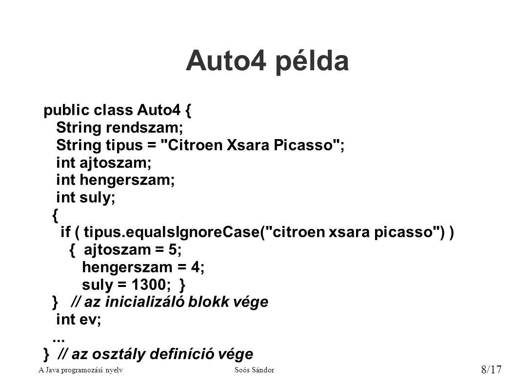 A Java programozási nyelvSoós Sándor 8/17 Auto4 példa public class Auto4 { String rendszam; String tipus = Citroen Xsara Picasso ; int ajtoszam; int hengerszam; int suly; { if ( tipus.equalsIgnoreCase( citroen xsara picasso ) ) { ajtoszam = 5; hengerszam = 4; suly = 1300; } } // az inicializáló blokk vége int ev;...