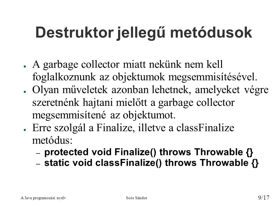 A Java programozási nyelvSoós Sándor 9/17 Destruktor jellegű metódusok ● A garbage collector miatt nekünk nem kell foglalkoznunk az objektumok megsemmisítésével.
