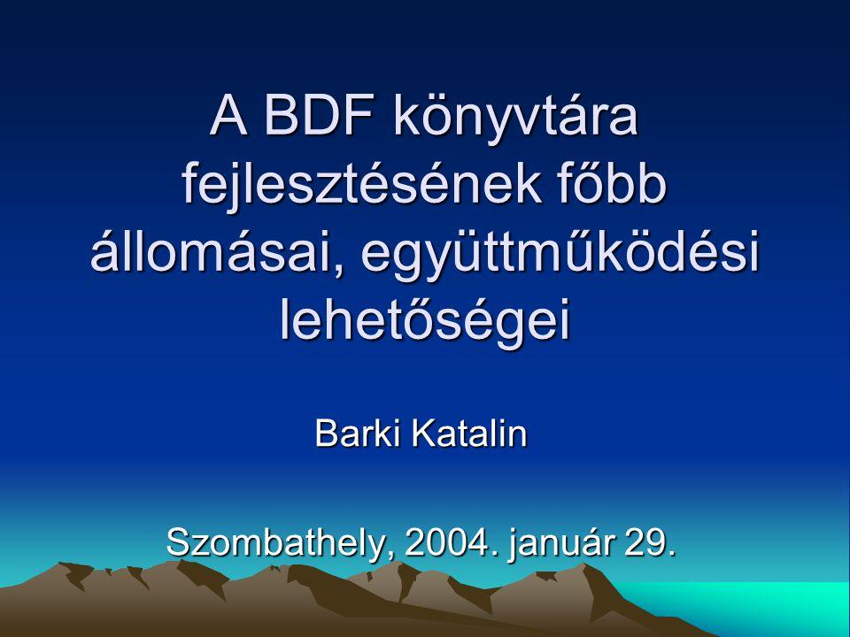 A BDF könyvtára fejlesztésének főbb állomásai, együttműködési lehetőségei Barki Katalin Szombathely, 2004.