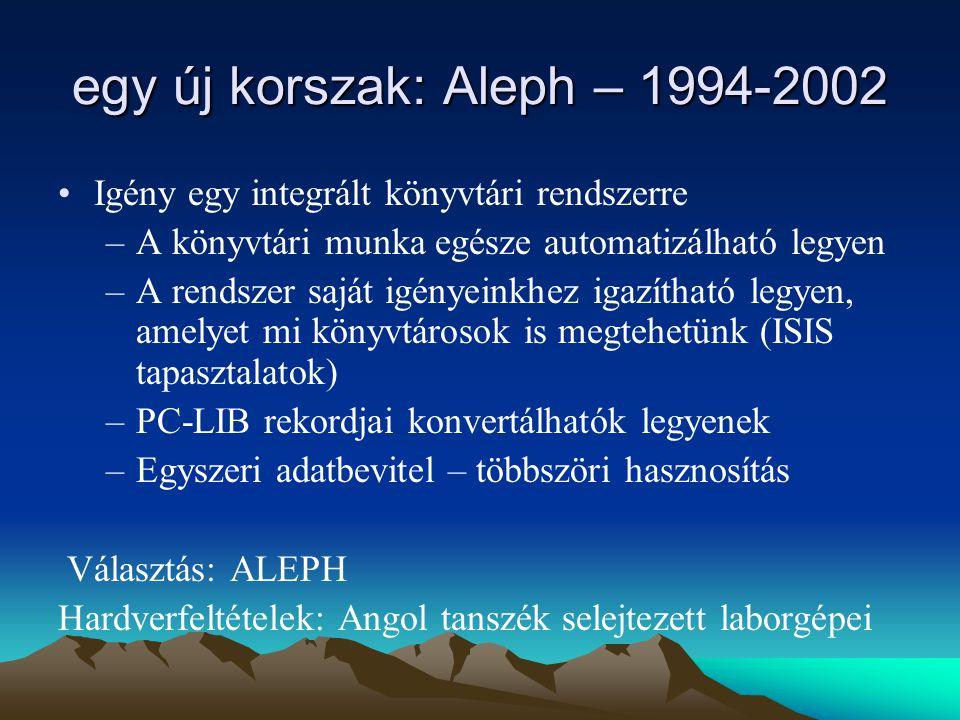 egy új korszak: Aleph – 1994-2002 Igény egy integrált könyvtári rendszerre –A könyvtári munka egésze automatizálható legyen –A rendszer saját igényeinkhez igazítható legyen, amelyet mi könyvtárosok is megtehetünk (ISIS tapasztalatok) –PC-LIB rekordjai konvertálhatók legyenek –Egyszeri adatbevitel – többszöri hasznosítás Választás: ALEPH Hardverfeltételek: Angol tanszék selejtezett laborgépei