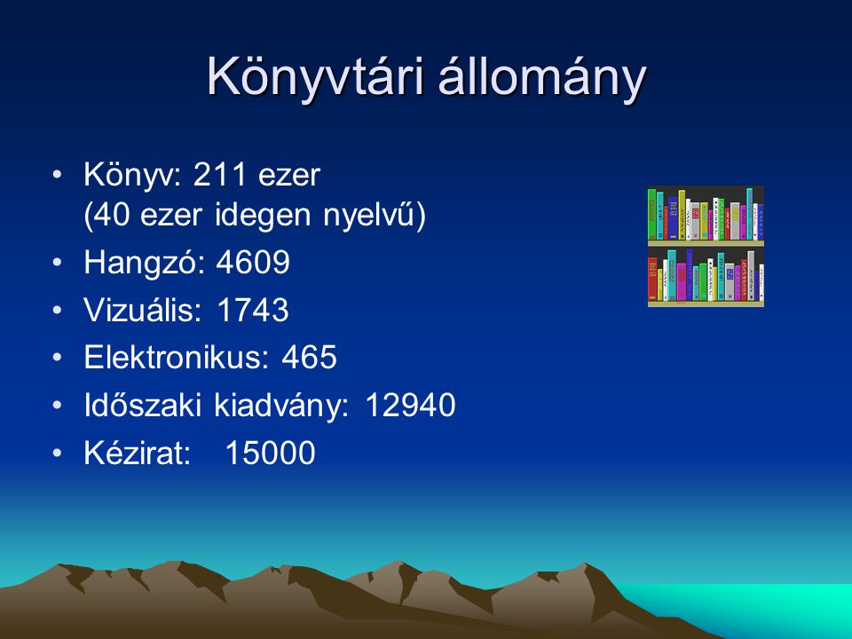 Könyvtári állomány Könyv: 211 ezer (40 ezer idegen nyelvű) Hangzó: 4609 Vizuális: 1743 Elektronikus: 465 Időszaki kiadvány: 12940 Kézirat: 15000