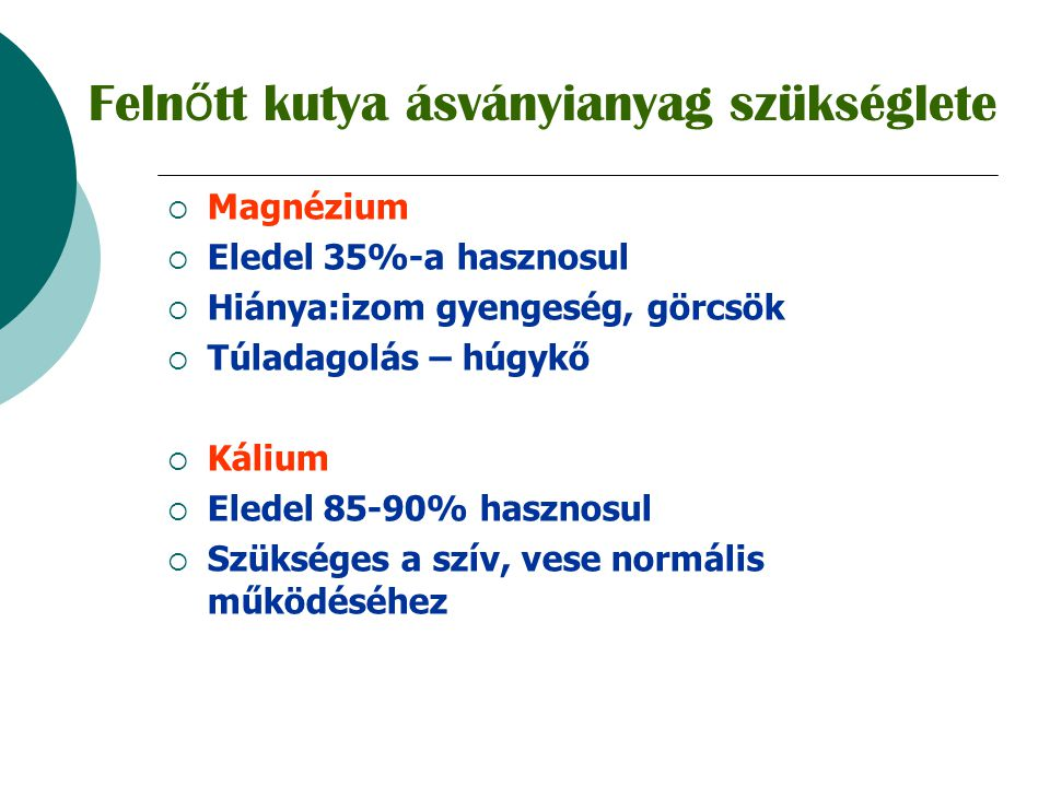  Bőrben napfényhatására D 3 (kolekalciferol) képződik  Kutyában a D 2 (ergokalciferol) forma is aktív  Hiány:Ca/P anyagcsere zavara, ( hypertrophiás osteopathia, csontritkulás)  Túladagolás: hypercalcaemia, lágyszövet meszesedés, magzatkárosodás  Száraz tápokban min.