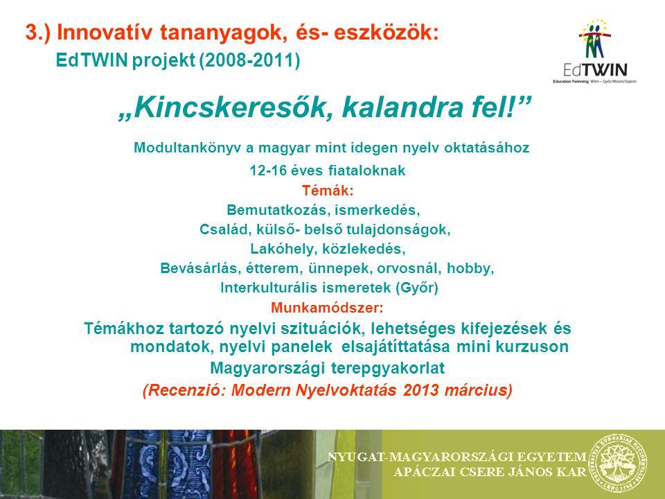 """3.) Innovatív tananyagok, és- eszközök: EdTWIN projekt (2008-2011) """"Kincskeresők, kalandra fel! Modultankönyv a magyar mint idegen nyelv oktatásához 12-16 éves fiataloknak Témák: Bemutatkozás, ismerkedés, Család, külső- belső tulajdonságok, Lakóhely, közlekedés, Bevásárlás, étterem, ünnepek, orvosnál, hobby, Interkulturális ismeretek (Győr) Munkamódszer: Témákhoz tartozó nyelvi szituációk, lehetséges kifejezések és mondatok, nyelvi panelek elsajátíttatása mini kurzuson Magyarországi terepgyakorlat (Recenzió: Modern Nyelvoktatás 2013 március)"""