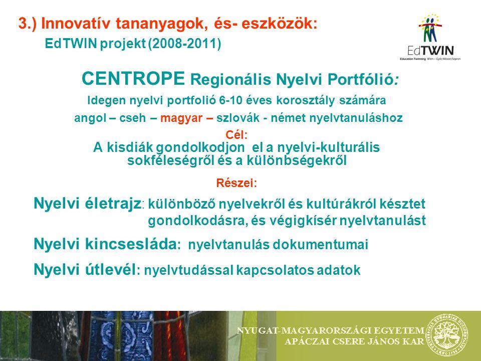 3.) Innovatív tananyagok, és- eszközök: EdTWIN projekt (2008-2011) CENTROPE Regionális Nyelvi Portfólió: Idegen nyelvi portfolió 6-10 éves korosztály számára angol – cseh – magyar – szlovák - német nyelvtanuláshoz Cél: A kisdiák gondolkodjon el a nyelvi-kulturális sokféleségről és a különbségekről Részei: Nyelvi életrajz : különböző nyelvekről és kultúrákról késztet gondolkodásra, és végigkísér nyelvtanulást Nyelvi kincsesláda : nyelvtanulás dokumentumai Nyelvi útlevél : nyelvtudással kapcsolatos adatok