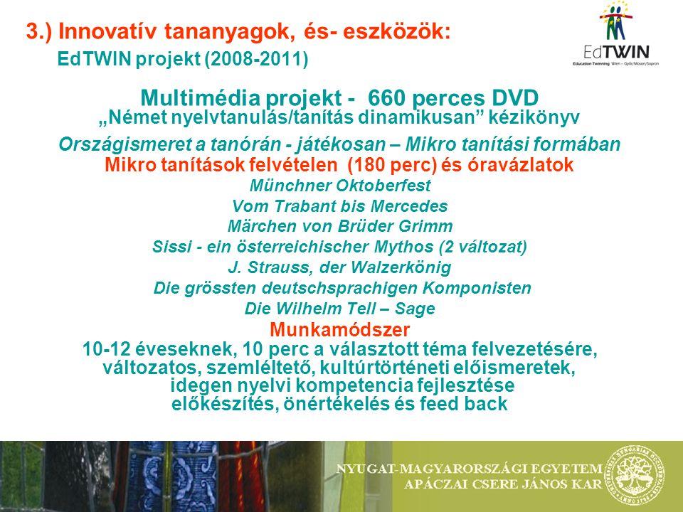 """3.) Innovatív tananyagok, és- eszközök: EdTWIN projekt (2008-2011) Multimédia projekt - 660 perces DVD """"Német nyelvtanulás/tanítás dinamikusan kézikönyv Országismeret a tanórán - játékosan – Mikro tanítási formában Mikro tanítások felvételen (180 perc) és óravázlatok Münchner Oktoberfest Vom Trabant bis Mercedes Märchen von Brüder Grimm Sissi - ein österreichischer Mythos (2 változat) J."""