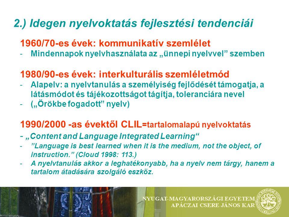 """2.) Idegen nyelvoktatás fejlesztési tendenciái 1960/70-es évek: kommunikatív szemlélet -Mindennapok nyelvhasználata az """"ünnepi nyelvvel szemben 1980/90-es évek: interkulturális szemléletmód -Alapelv: a nyelvtanulás a személyiség fejlődését támogatja, a látásmódot és tájékozottságot tágítja, toleranciára nevel -(""""Örökbe fogadott nyelv) 1990/2000 -as évektől CLIL =tartalomalapú nyelvoktatás - """"Content and Language Integrated Learning - Language is best learned when it is the medium, not the object, of instruction. (Cloud 1998: 113.) -A nyelvtanulás akkor a leghatékonyabb, ha a nyelv nem tárgy, hanem a tartalom átadására szolgáló eszköz."""