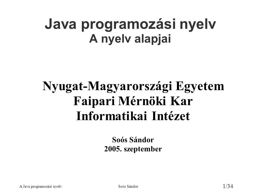 A Java programozási nyelvSoós Sándor 2/34 Java információ források ● ttp://java.lap.hu/ ttp://java.lap.hu/ ● ttp://java.sun.com/ ttp://java.sun.com/ ● ttp://java.sun.com/j2se/1.5.0/docs/api ttp://java.sun.com/j2se/1.5.0/docs/api – Java 2 Platform, Standard Edition, v1.5.0 API Specification – angol nyelvű referencia a Java osztályairól (online) ● ttp://java.sun.com/j2se/1.5.0/download.jsp ttp://java.sun.com/j2se/1.5.0/download.jsp – Download Java 2 Platform Standard Edition 5.0 ● ttp://java.sun.com/docs/books/tutorial/index.html ttp://java.sun.com/docs/books/tutorial/index.html – angol nyelvű Java oktató (on-line) ● ttp://java.sun.com/docs/books/tutorial/download/tutorial.zip ttp://java.sun.com/docs/books/tutorial/download/tutorial.zip – angol nyelvű Java tutorial (letölthető)