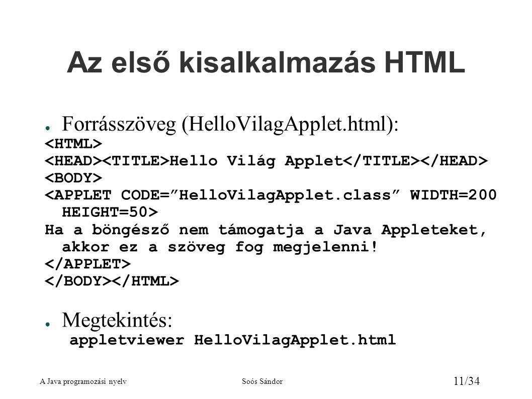 A Java programozási nyelvSoós Sándor 11/34 Az első kisalkalmazás HTML ● Forrásszöveg (HelloVilagApplet.html): Hello Világ Applet Ha a böngésző nem tám