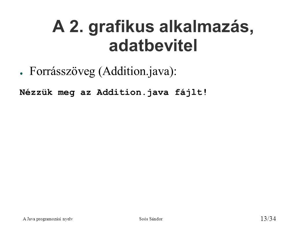 A Java programozási nyelvSoós Sándor 13/34 A 2. grafikus alkalmazás, adatbevitel ● Forrásszöveg (Addition.java): Nézzük meg az Addition.java fájlt!