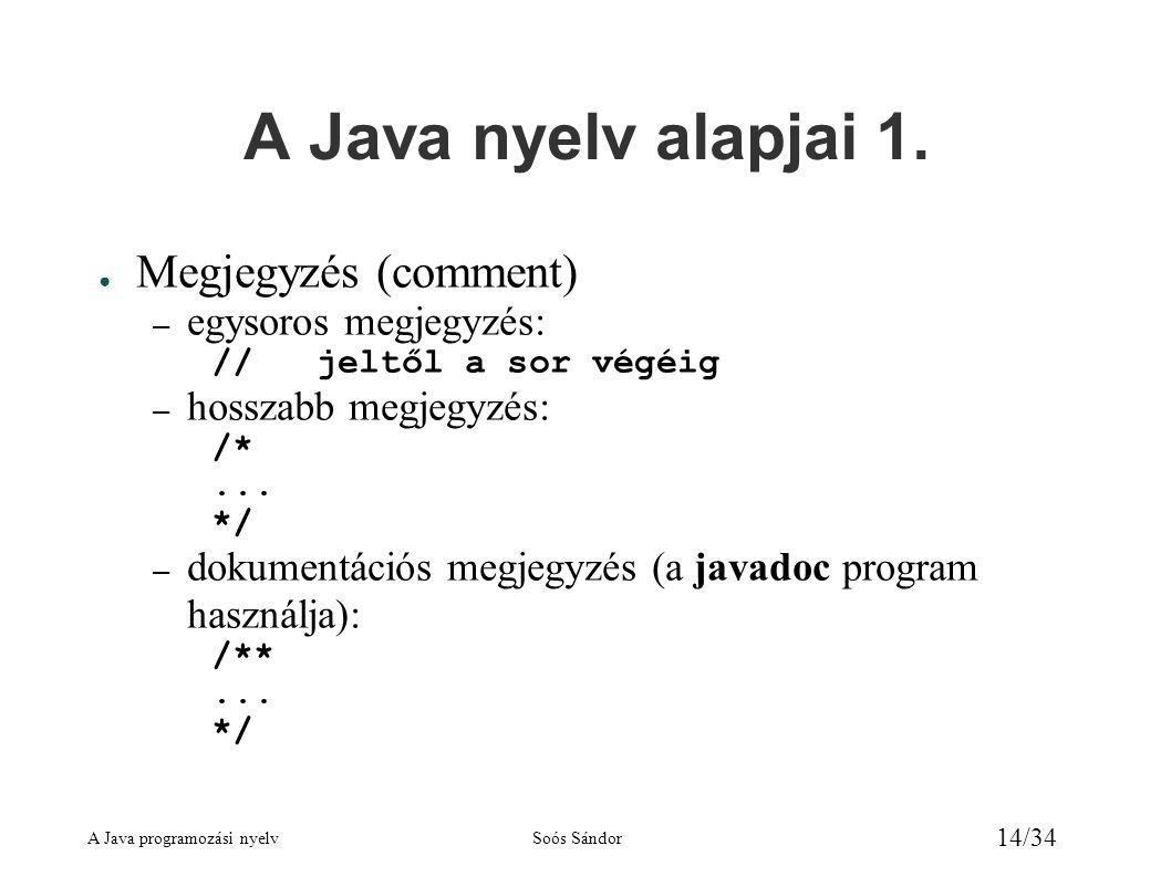 A Java programozási nyelvSoós Sándor 14/34 A Java nyelv alapjai 1. ● Megjegyzés (comment) – egysoros megjegyzés: // jeltől a sor végéig – hosszabb meg