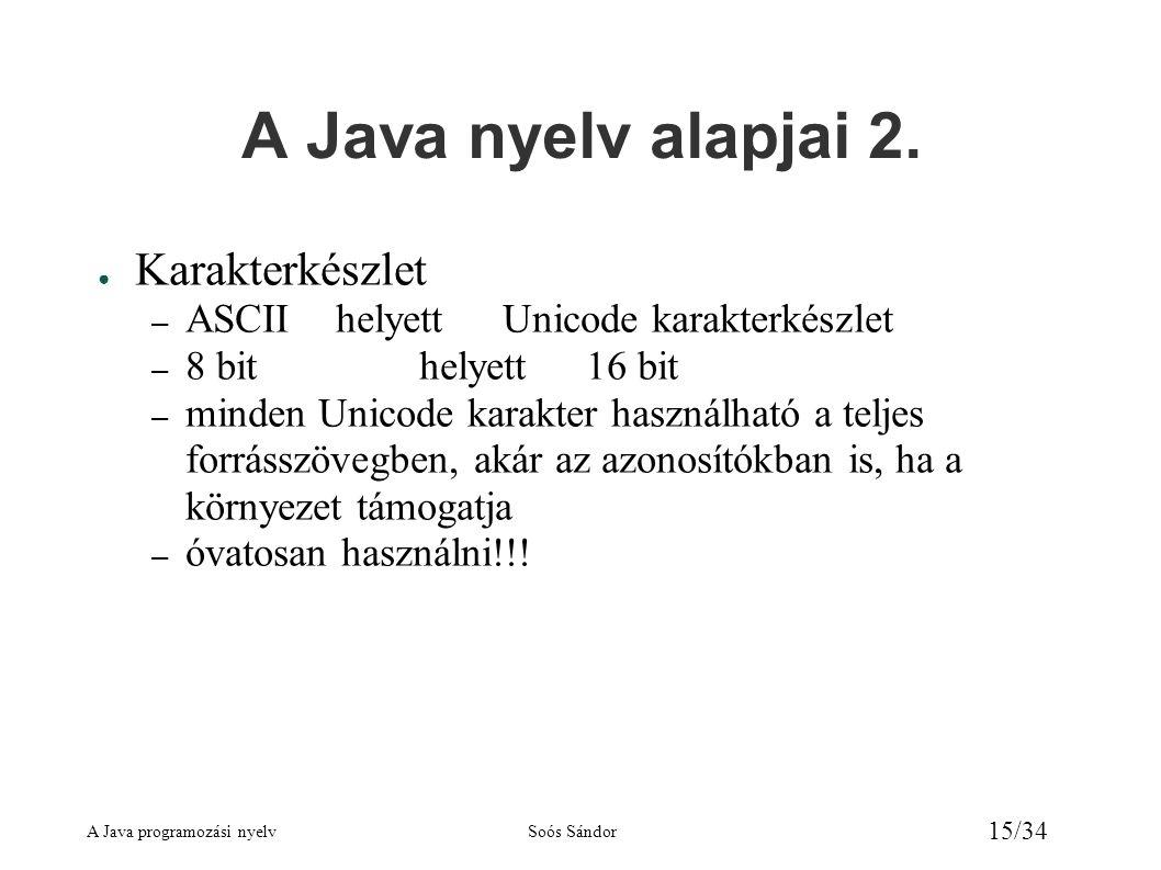 A Java programozási nyelvSoós Sándor 15/34 A Java nyelv alapjai 2. ● Karakterkészlet – ASCII helyett Unicode karakterkészlet – 8 bithelyett16 bit – mi