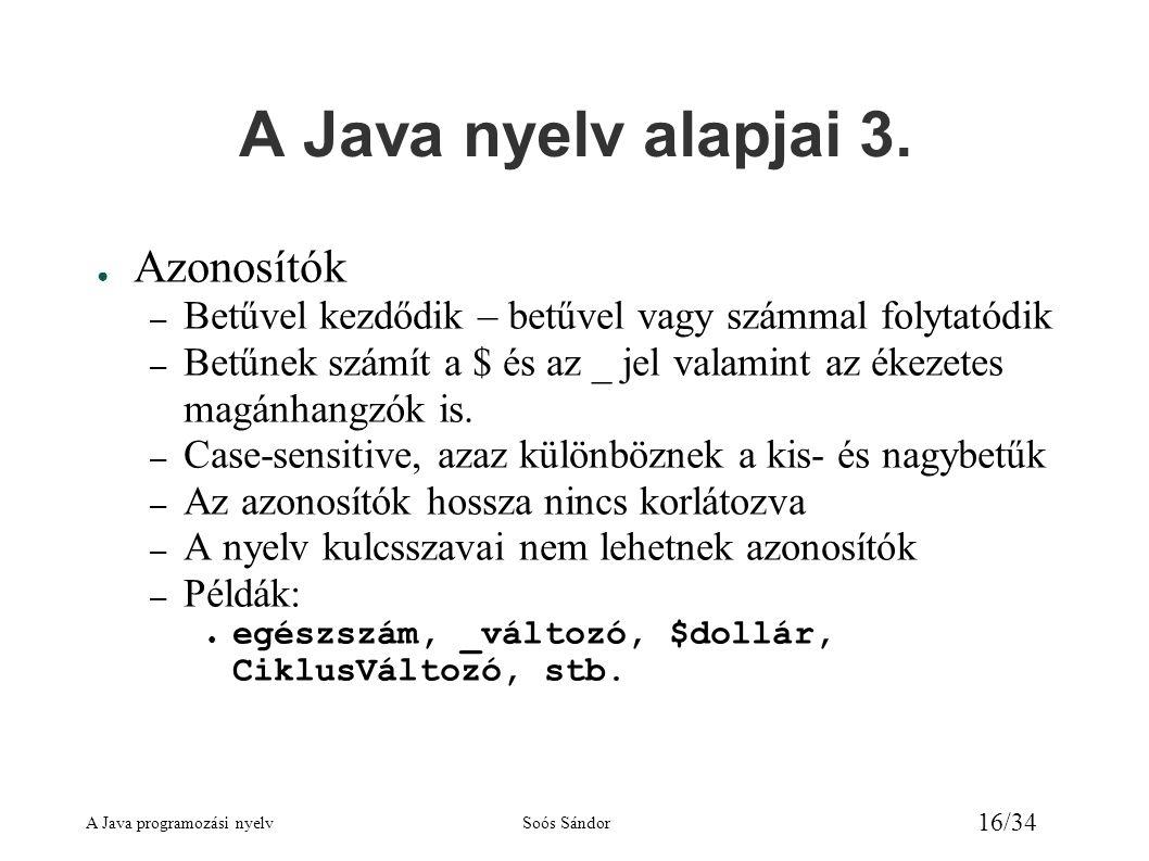 A Java programozási nyelvSoós Sándor 16/34 A Java nyelv alapjai 3. ● Azonosítók – Betűvel kezdődik – betűvel vagy számmal folytatódik – Betűnek számít