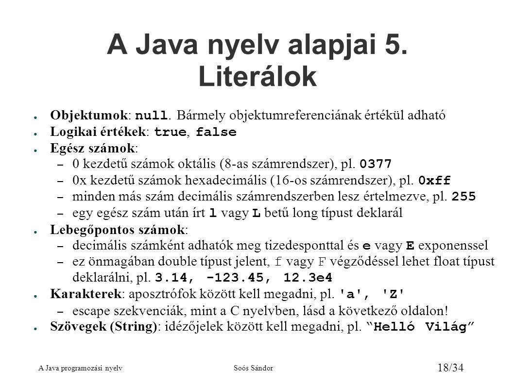 A Java programozási nyelvSoós Sándor 18/34 A Java nyelv alapjai 5. Literálok ● Objektumok: null. Bármely objektumreferenciának értékül adható ● Logika