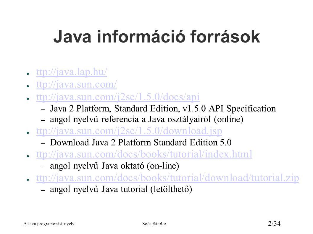A Java programozási nyelvSoós Sándor 23/34 Példa többdimenziós tömbre public class tomb { public static void main(String[] args) { int[][] tomb = new int[10][]; // 10 tömbből álló tömb int szamlalo = 9; for (int i = 0; i < tomb.length; i++) { tomb[i] = new int[i+1]; for (int j = 0; j < tomb[i].length; j++) tomb[i][j] = ++szamlalo; } for (int i = 0; i < tomb.length; i++) { for (int j = 0; j < tomb[i].length; j++) System.out.print( tomb[i][j] + ); System.out.println( ); } }