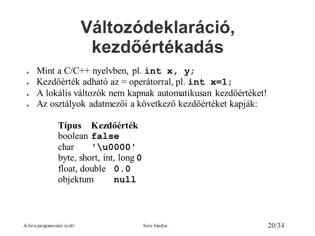 A Java programozási nyelvSoós Sándor 20/34 Változódeklaráció, kezdőértékadás ● Mint a C/C++ nyelvben, pl. int x, y; ● Kezdőérték adható az = operátorr