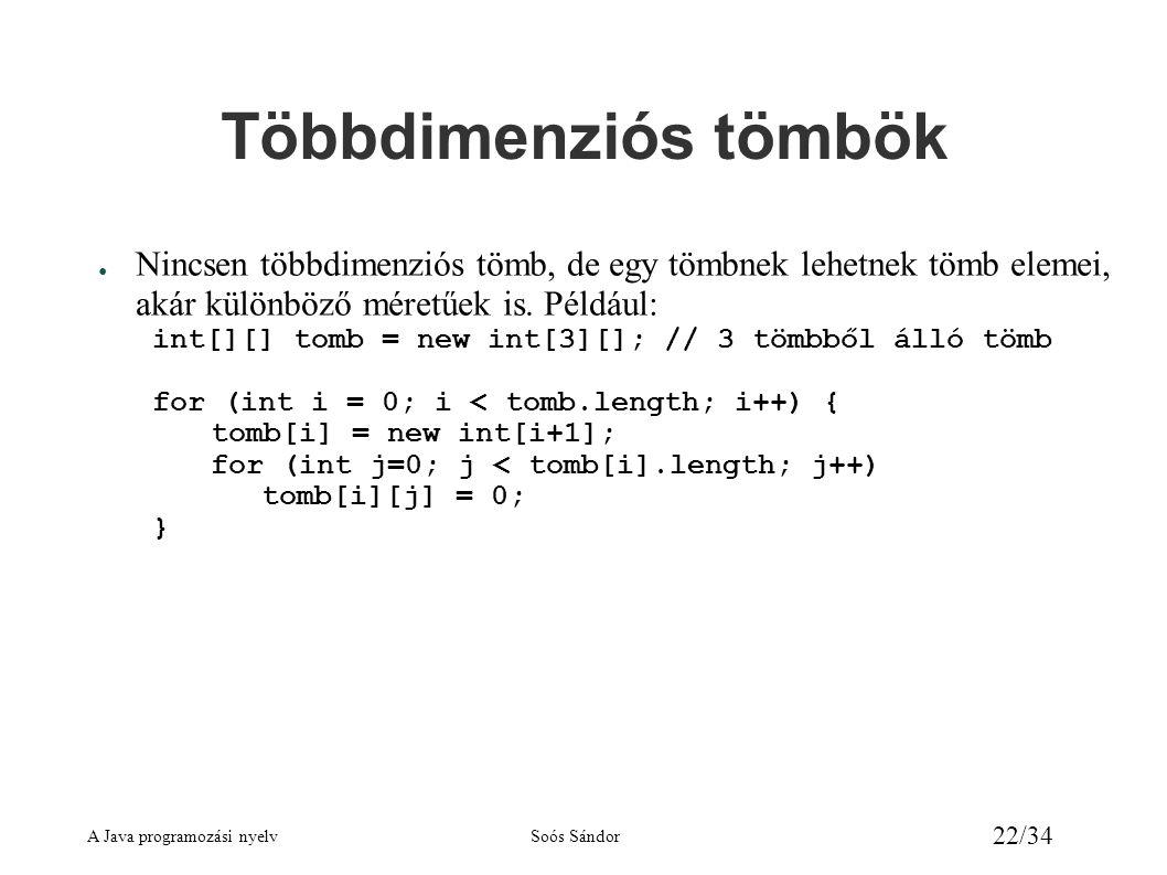 A Java programozási nyelvSoós Sándor 22/34 Többdimenziós tömbök ● Nincsen többdimenziós tömb, de egy tömbnek lehetnek tömb elemei, akár különböző mére