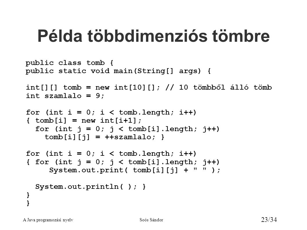 A Java programozási nyelvSoós Sándor 23/34 Példa többdimenziós tömbre public class tomb { public static void main(String[] args) { int[][] tomb = new int[10][]; // 10 tömbből álló tömb int szamlalo = 9; for (int i = 0; i < tomb.length; i++) { tomb[i] = new int[i+1]; for (int j = 0; j < tomb[i].length; j++) tomb[i][j] = ++szamlalo; } for (int i = 0; i < tomb.length; i++) { for (int j = 0; j < tomb[i].length; j++) System.out.print( tomb[i][j] + ); System.out.println( ); } }