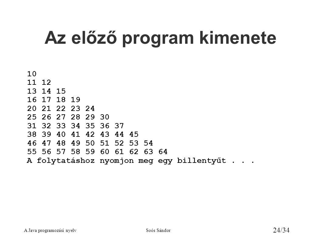 A Java programozási nyelvSoós Sándor 24/34 Az előző program kimenete 10 11 12 13 14 15 16 17 18 19 20 21 22 23 24 25 26 27 28 29 30 31 32 33 34 35 36