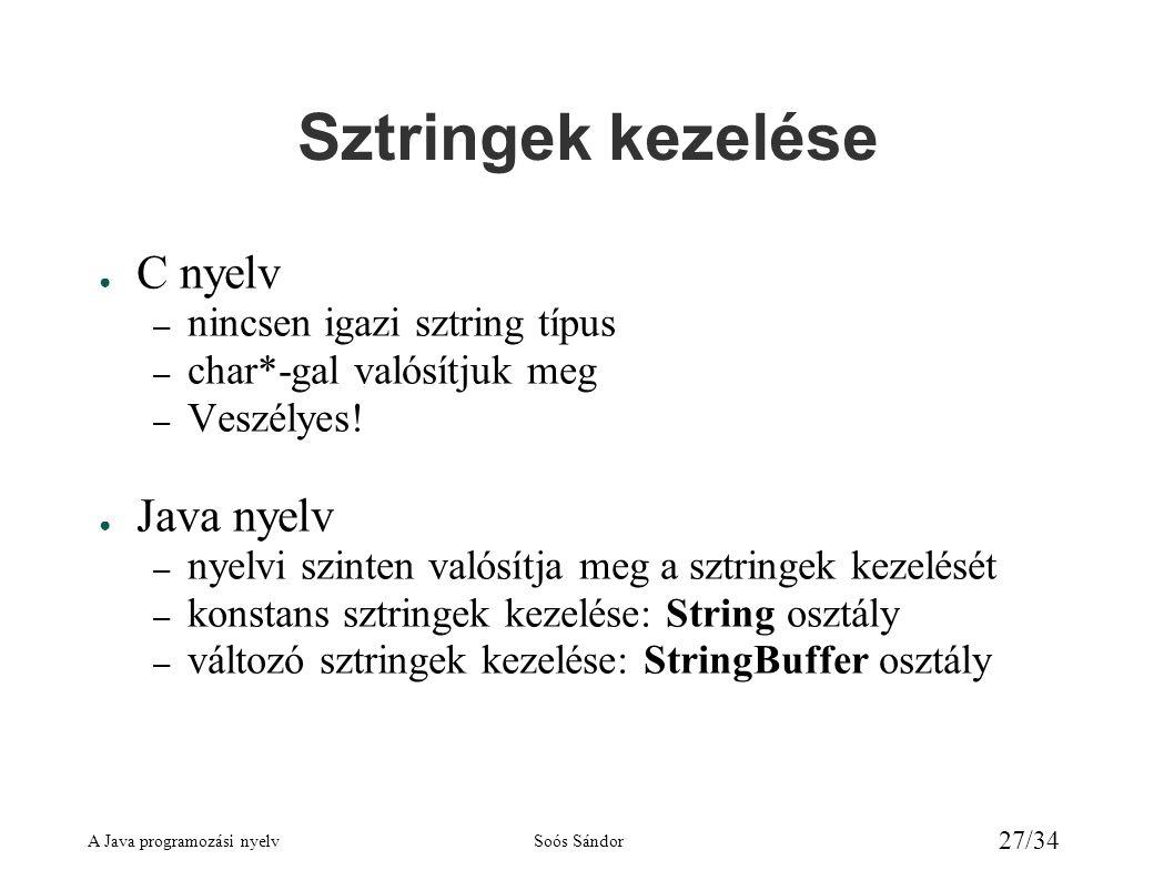 A Java programozási nyelvSoós Sándor 27/34 Sztringek kezelése ● C nyelv – nincsen igazi sztring típus – char*-gal valósítjuk meg – Veszélyes! ● Java n