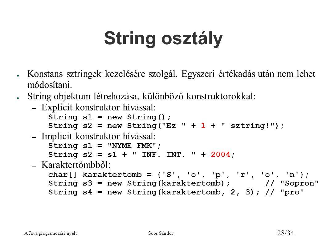 A Java programozási nyelvSoós Sándor 28/34 String osztály ● Konstans sztringek kezelésére szolgál. Egyszeri értékadás után nem lehet módosítani. ● Str
