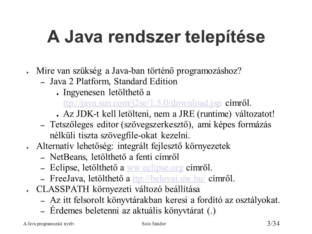 A Java programozási nyelvSoós Sándor 4/34 A Java jellemzői ● Hordozható, platformfüggetlen – forráskód és bájtkód szinten ● Tisztán objektumorientált – csak osztályok, illetve objektumok léteznek ● Szabványos osztálykönyvtár ● Szintaktikája a C++ -on alapszik.