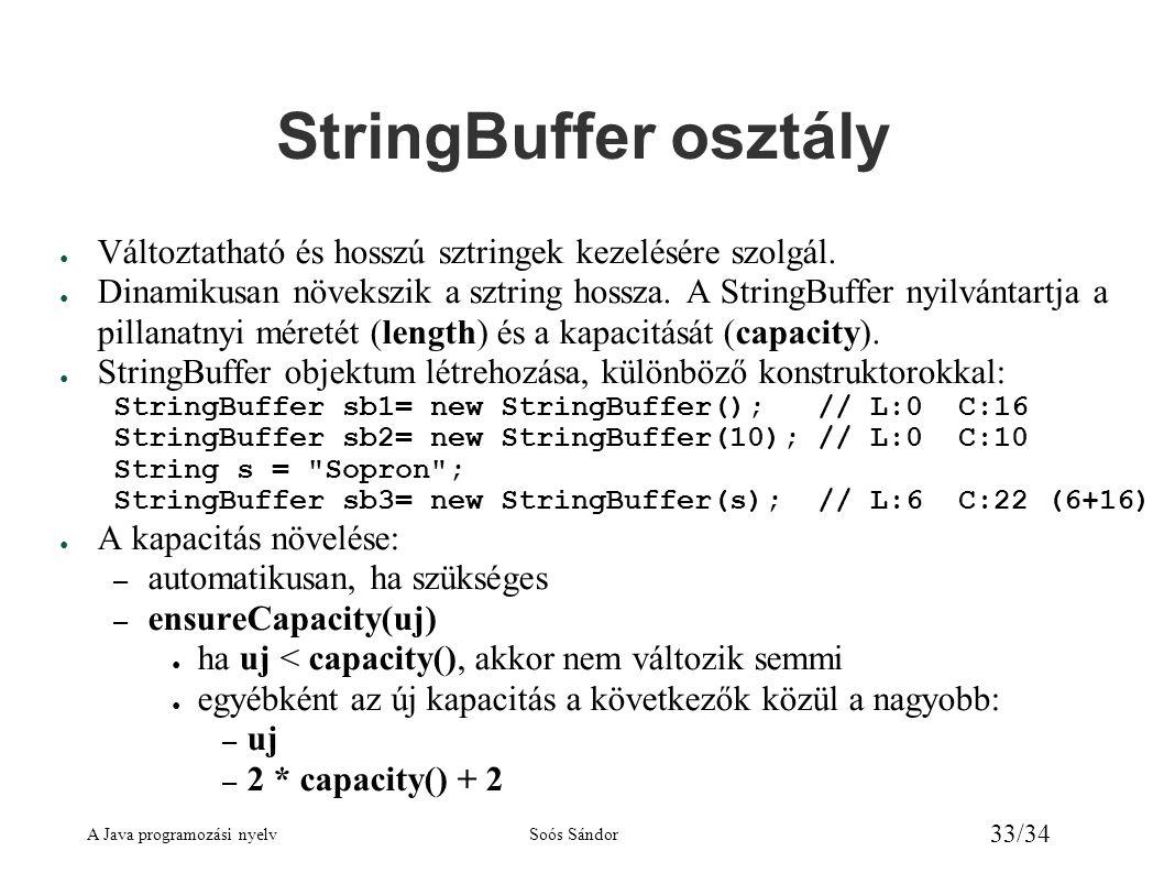 A Java programozási nyelvSoós Sándor 33/34 StringBuffer osztály ● Változtatható és hosszú sztringek kezelésére szolgál. ● Dinamikusan növekszik a sztr