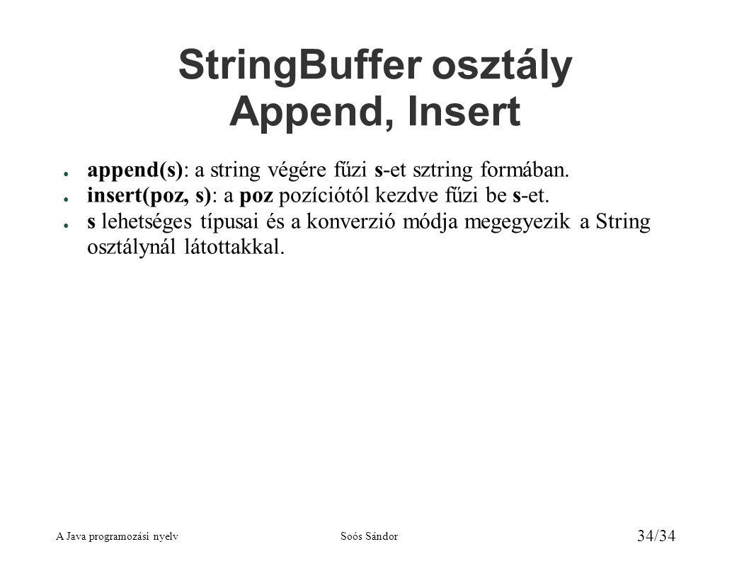 A Java programozási nyelvSoós Sándor 34/34 StringBuffer osztály Append, Insert ● append(s): a string végére fűzi s-et sztring formában. ● insert(poz,