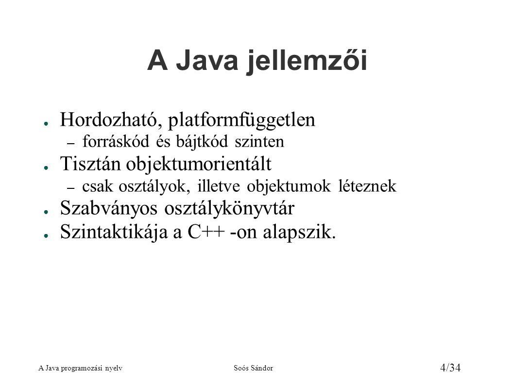 A Java programozási nyelvSoós Sándor 25/34 Operátorok ● +, -, *, /, % +, -, *, /, maradék ● ++, -- prefix és postfix formában ● +, - előjel ● >, >=, <, <=, ==, !=relációs operátorok ● &&, ||logikai ÉS, VAGY, a második operandust csak szükség esetén értékeli ki ● &, |logikai ÉS, VAGY, mindkét operandust mindig kiértékeli ● !logikai NEM ● ^logikai kizáró VAGY, (XOR) ● >bitenkénti léptetés balra, jobbra (előjelbittel) ● >>>bitenkénti léptetés jobbra (0 lép be) ● &, |, ^, !bitenkénti ÉS, VAGY, Kizáró VAGY, NEM ● =, +=, -=, *=, /=, %=, &=, |=, ^=, >=, >>>=