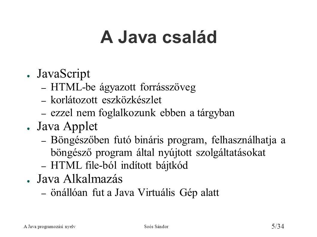 A Java programozási nyelvSoós Sándor 6/34 A Java programozási modell Java alkalmazás Forrásszöveg *.java file Forrásszöveg *.java file javac.exe fordító (compiler) javac.exe fordító (compiler) Bájtkód, bytecode *.class file Bájtkód, bytecode *.class file Java Virtuális Gép – Java Virtual Machine (JVM) Windows, Linux, Unix, mobiltelefon, stb.