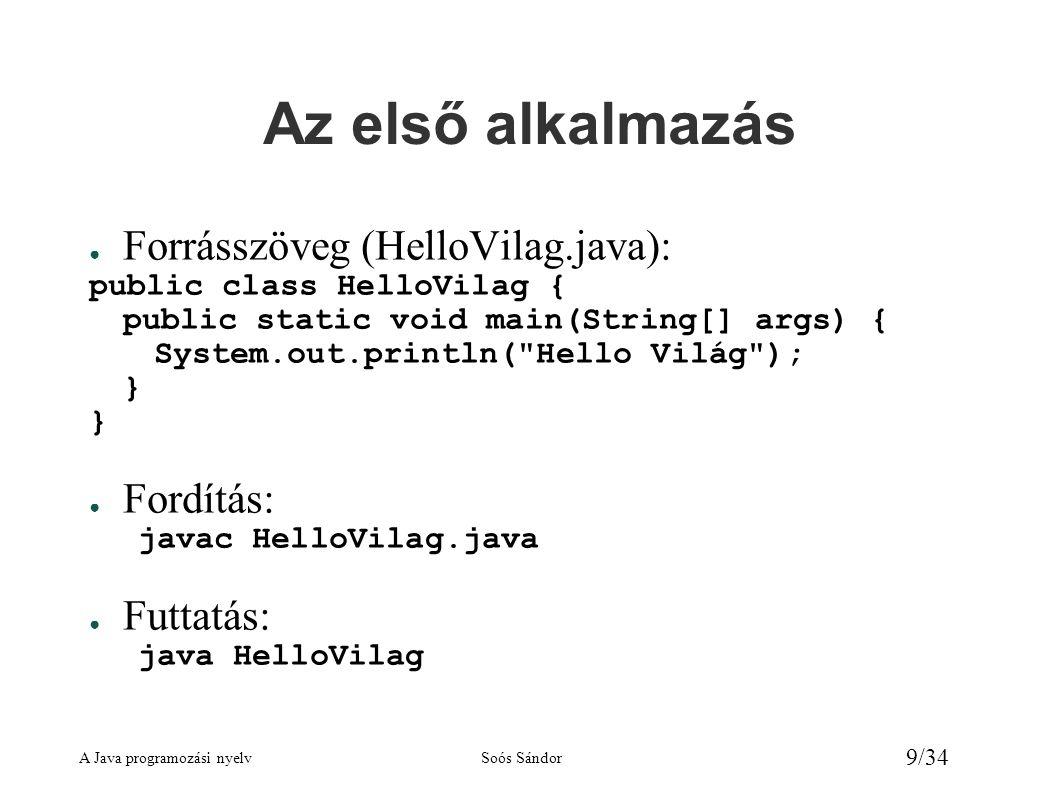 A Java programozási nyelvSoós Sándor 30/34 String osztály A tartalom elérése ● Egy karakter elérése: charAt metódus char ch = s3.charAt(2); // ch = p (s3= Sopron ) char ch2 = Sopron .charAt(0); // ch2 = S ● Két sztring összehasonlítása: equals, equalsIgnoreCase metódus boolean b1 = alma .equals( ALMA ); // false boolean b2 = alma .equalsIgnoreCase( ALMA ); // true – Az == a referenciákat hasonlítja össze, nem a tartalmat.