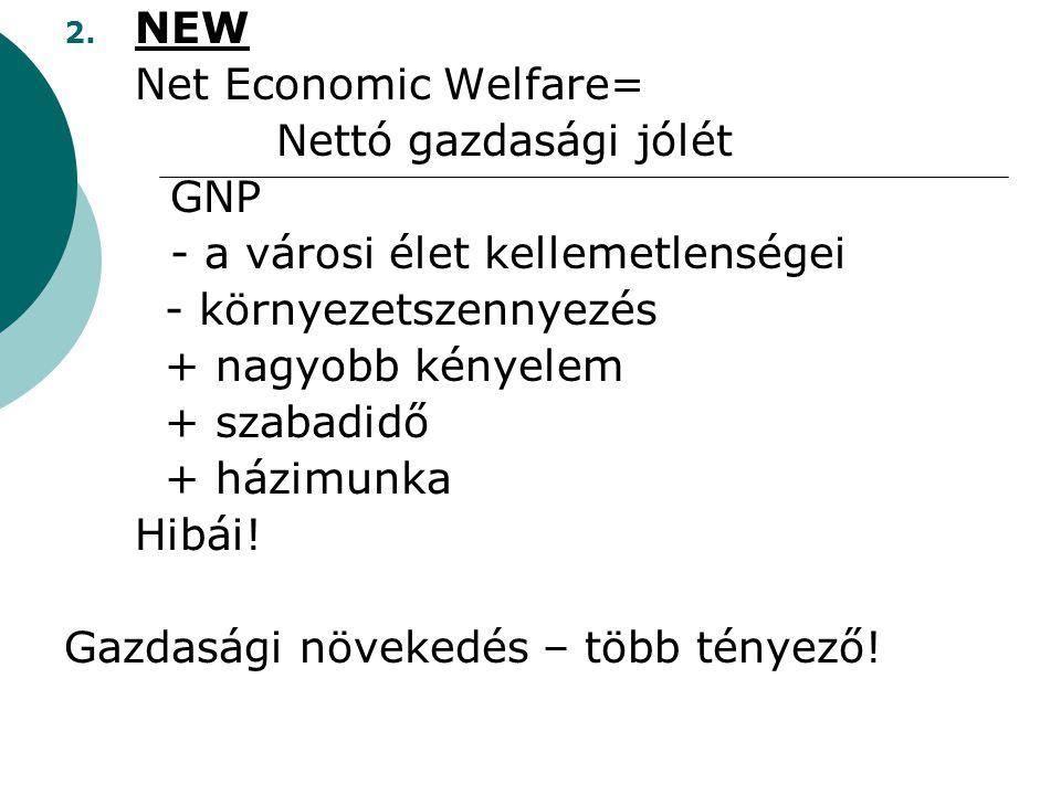 2. NEW Net Economic Welfare= Nettó gazdasági jólét GNP - a városi élet kellemetlenségei - környezetszennyezés + nagyobb kényelem + szabadidő + házimun