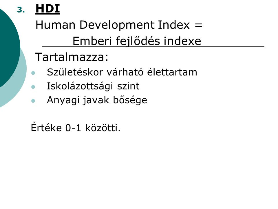 3. HDI Human Development Index = Emberi fejlődés indexe Tartalmazza: Születéskor várható élettartam Iskolázottsági szint Anyagi javak bősége Értéke 0-