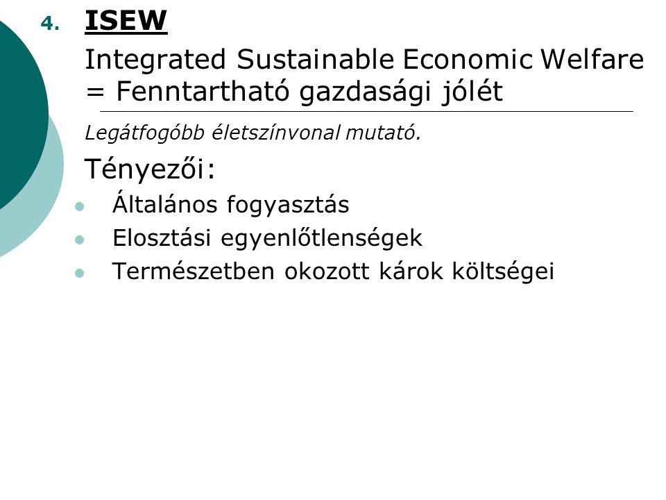 4. ISEW Integrated Sustainable Economic Welfare = Fenntartható gazdasági jólét Legátfogóbb életszínvonal mutató. Tényezői: Általános fogyasztás Eloszt
