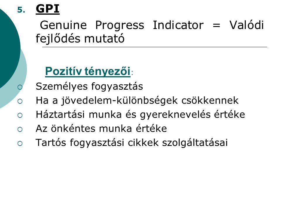 5. GPI Genuine Progress Indicator = Valódi fejlődés mutató Pozitív tényezői :  Személyes fogyasztás  Ha a jövedelem-különbségek csökkennek  Háztart