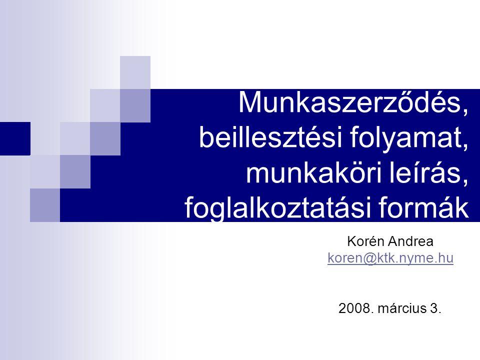 Munkaszerződés, beillesztési folyamat, munkaköri leírás, foglalkoztatási formák Korén Andrea koren@ktk.nyme.hu 2008.