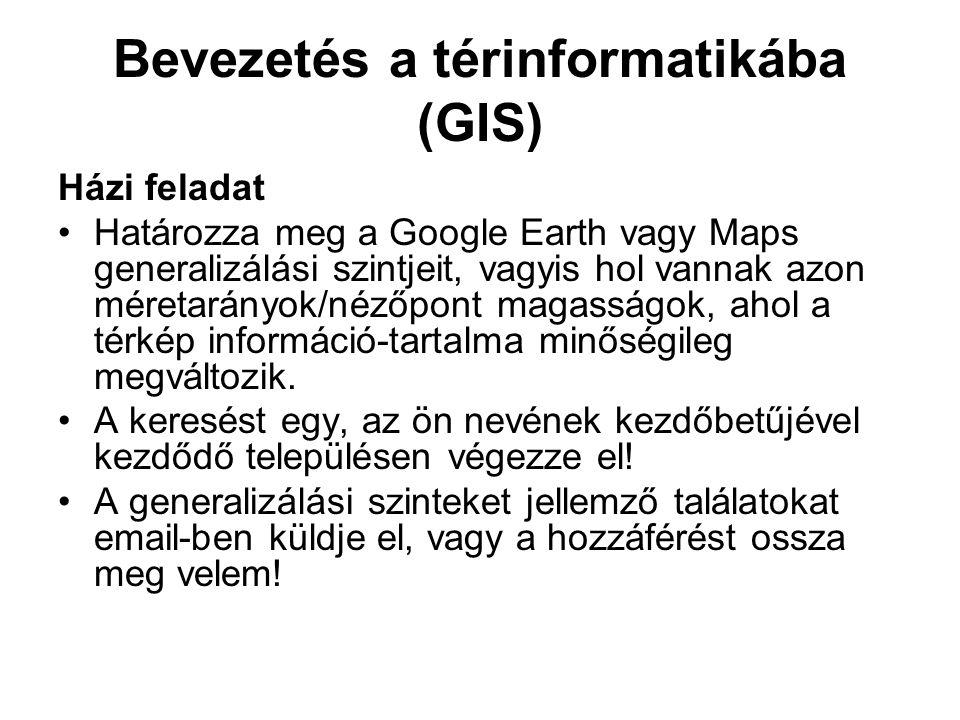 Bevezetés a térinformatikába (GIS) Házi feladat Határozza meg a Google Earth vagy Maps generalizálási szintjeit, vagyis hol vannak azon méretarányok/nézőpont magasságok, ahol a térkép információ-tartalma minőségileg megváltozik.
