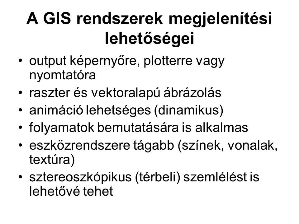 A GIS rendszerek megjelenítési lehetőségei output képernyőre, plotterre vagy nyomtatóra raszter és vektoralapú ábrázolás animáció lehetséges (dinamiku