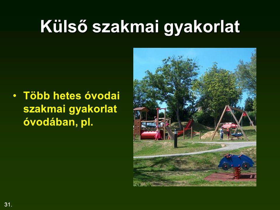 31. Külső szakmai gyakorlat Több hetes óvodai szakmai gyakorlat óvodában, pl.