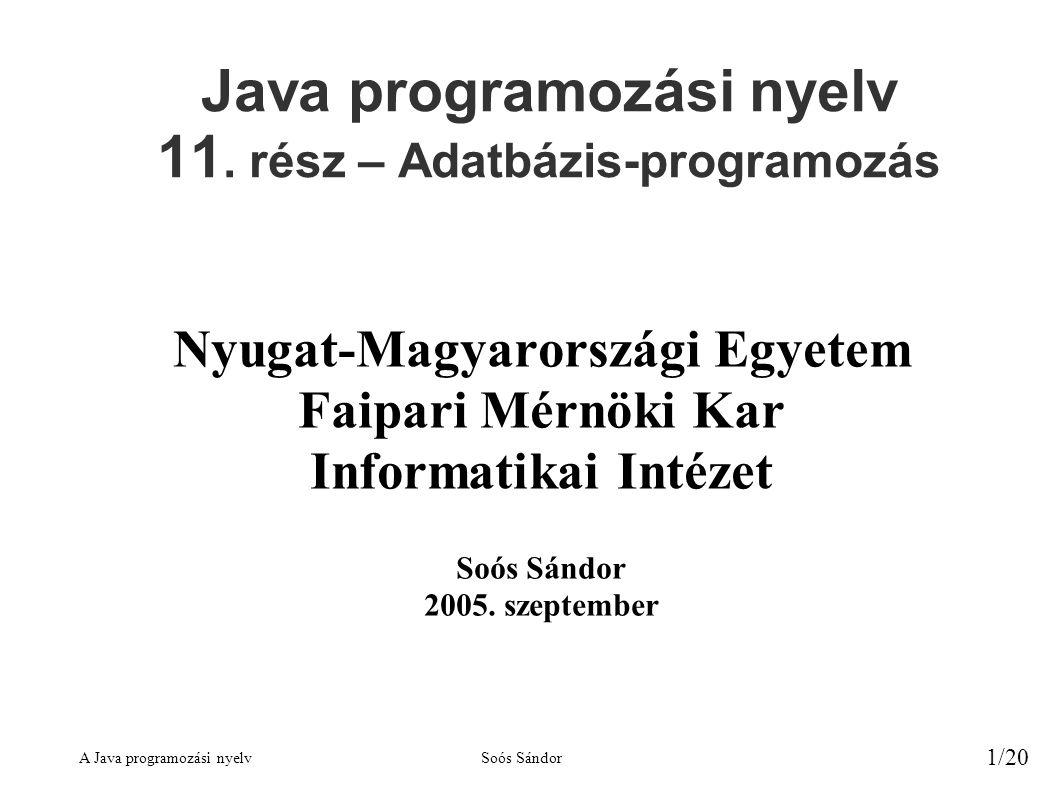 A Java programozási nyelvSoós Sándor 1/20 Java programozási nyelv 11. rész – Adatbázis-programozás Nyugat-Magyarországi Egyetem Faipari Mérnöki Kar In