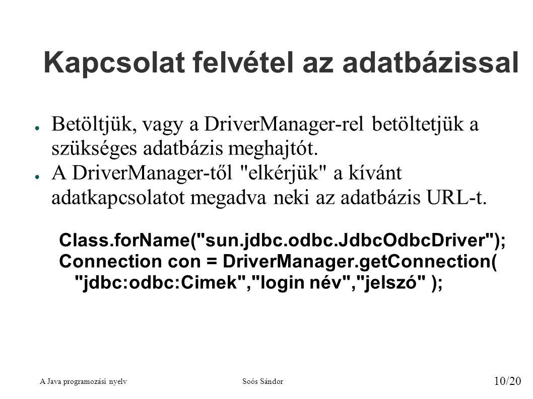 A Java programozási nyelvSoós Sándor 10/20 Kapcsolat felvétel az adatbázissal ● Betöltjük, vagy a DriverManager-rel betöltetjük a szükséges adatbázis meghajtót.