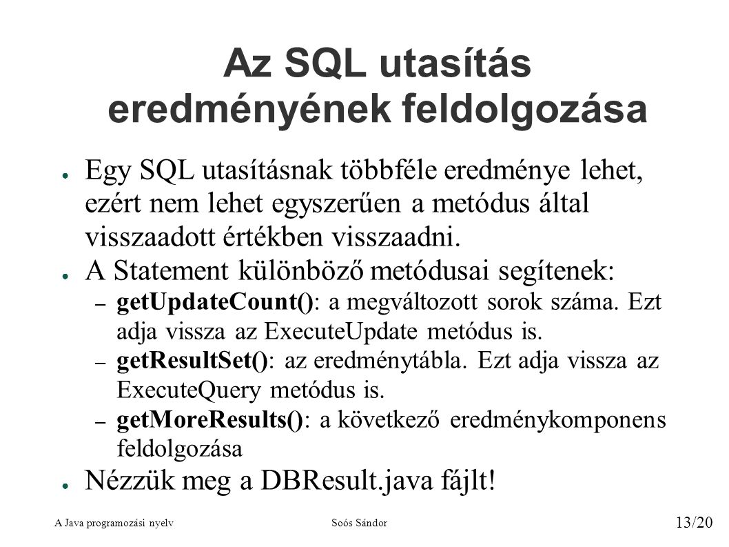A Java programozási nyelvSoós Sándor 13/20 Az SQL utasítás eredményének feldolgozása ● Egy SQL utasításnak többféle eredménye lehet, ezért nem lehet egyszerűen a metódus által visszaadott értékben visszaadni.