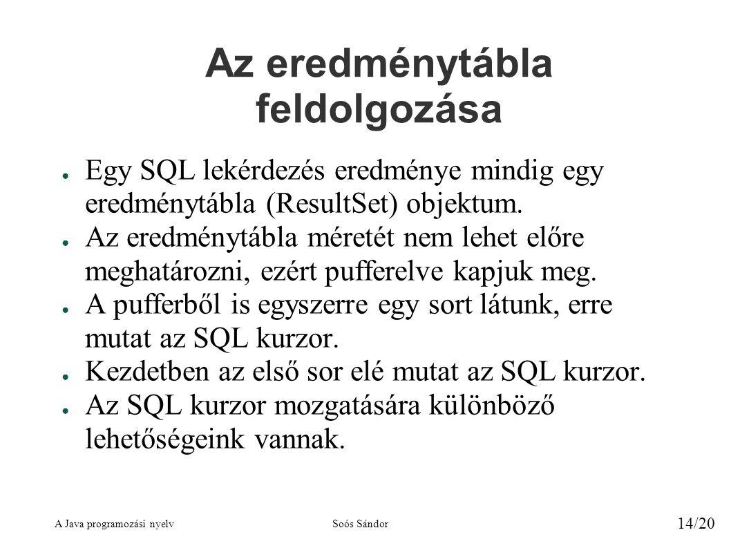 A Java programozási nyelvSoós Sándor 14/20 Az eredménytábla feldolgozása ● Egy SQL lekérdezés eredménye mindig egy eredménytábla (ResultSet) objektum.