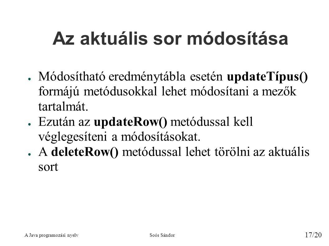 A Java programozási nyelvSoós Sándor 17/20 Az aktuális sor módosítása ● Módosítható eredménytábla esetén updateTípus() formájú metódusokkal lehet módosítani a mezők tartalmát.