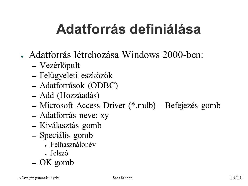 A Java programozási nyelvSoós Sándor 19/20 Adatforrás definiálása ● Adatforrás létrehozása Windows 2000-ben: – Vezérlőpult – Felügyeleti eszközök – Adatforrások (ODBC) – Add (Hozzáadás) – Microsoft Access Driver (*.mdb) – Befejezés gomb – Adatforrás neve: xy – Kiválasztás gomb – Speciális gomb ● Felhasználónév ● Jelszó – OK gomb