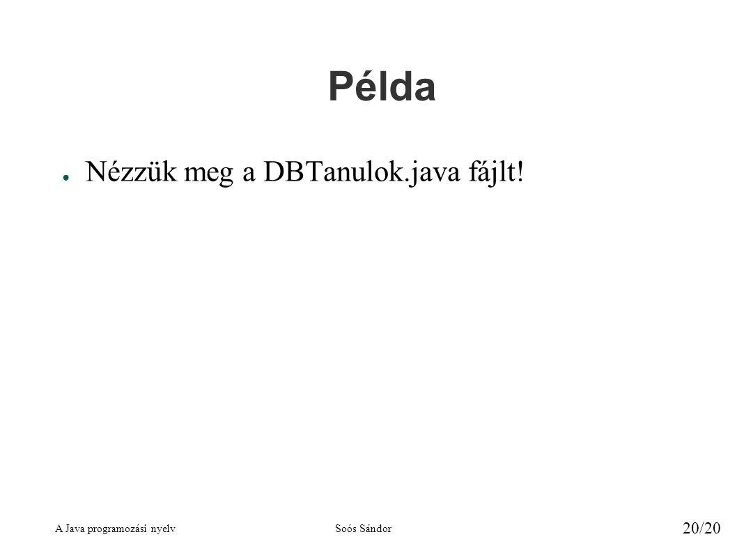 A Java programozási nyelvSoós Sándor 20/20 Példa ● Nézzük meg a DBTanulok.java fájlt!