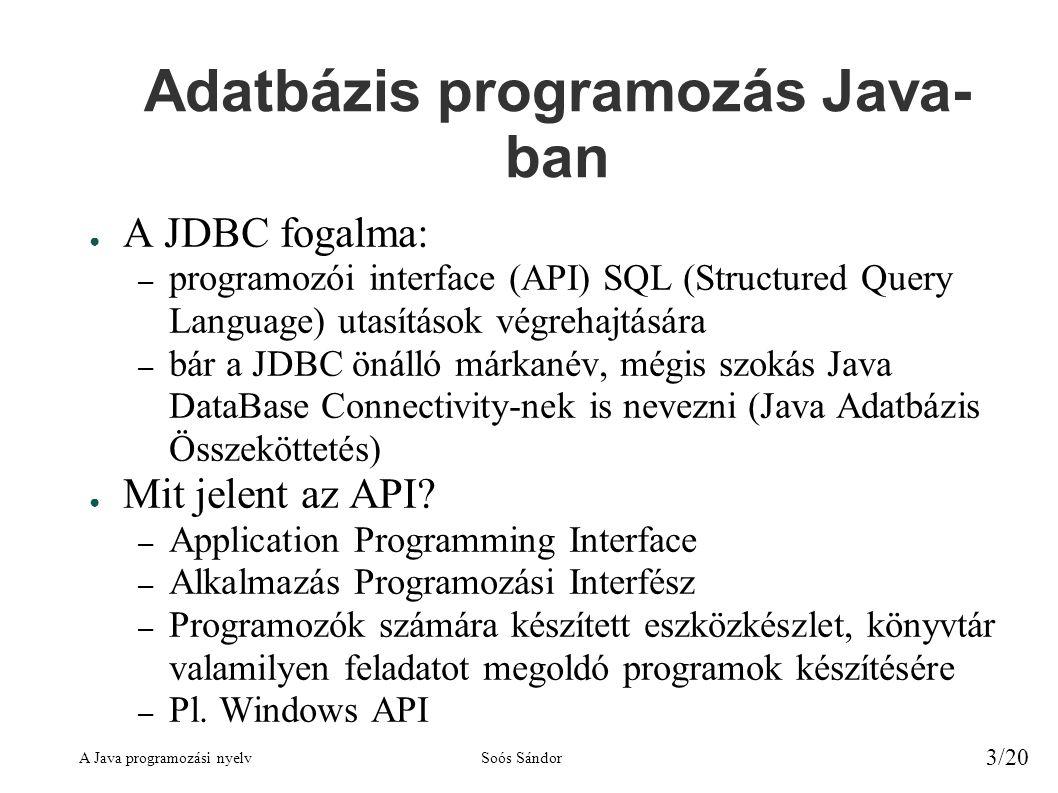 A Java programozási nyelvSoós Sándor 3/20 Adatbázis programozás Java- ban ● A JDBC fogalma: – programozói interface (API) SQL (Structured Query Language) utasítások végrehajtására – bár a JDBC önálló márkanév, mégis szokás Java DataBase Connectivity-nek is nevezni (Java Adatbázis Összeköttetés) ● Mit jelent az API.
