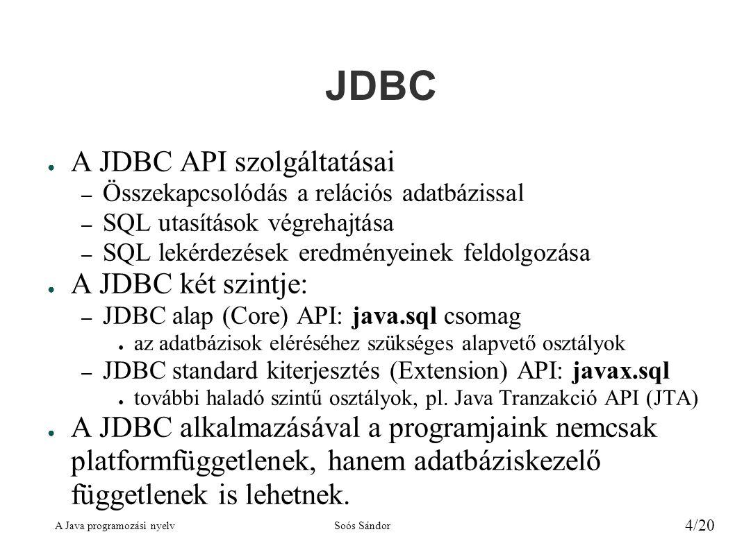 A Java programozási nyelvSoós Sándor 4/20 JDBC ● A JDBC API szolgáltatásai – Összekapcsolódás a relációs adatbázissal – SQL utasítások végrehajtása – SQL lekérdezések eredményeinek feldolgozása ● A JDBC két szintje: – JDBC alap (Core) API: java.sql csomag ● az adatbázisok eléréséhez szükséges alapvető osztályok – JDBC standard kiterjesztés (Extension) API: javax.sql ● további haladó szintű osztályok, pl.
