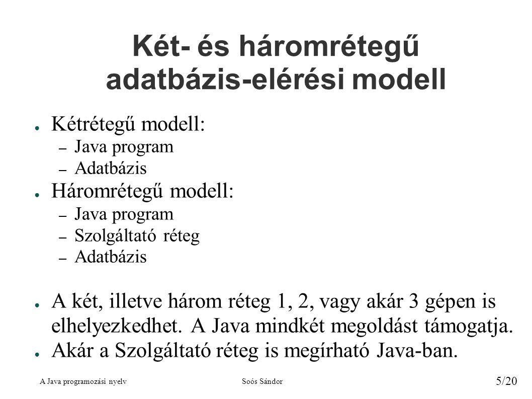 A Java programozási nyelvSoós Sándor 5/20 Két- és háromrétegű adatbázis-elérési modell ● Kétrétegű modell: – Java program – Adatbázis ● Háromrétegű modell: – Java program – Szolgáltató réteg – Adatbázis ● A két, illetve három réteg 1, 2, vagy akár 3 gépen is elhelyezkedhet.
