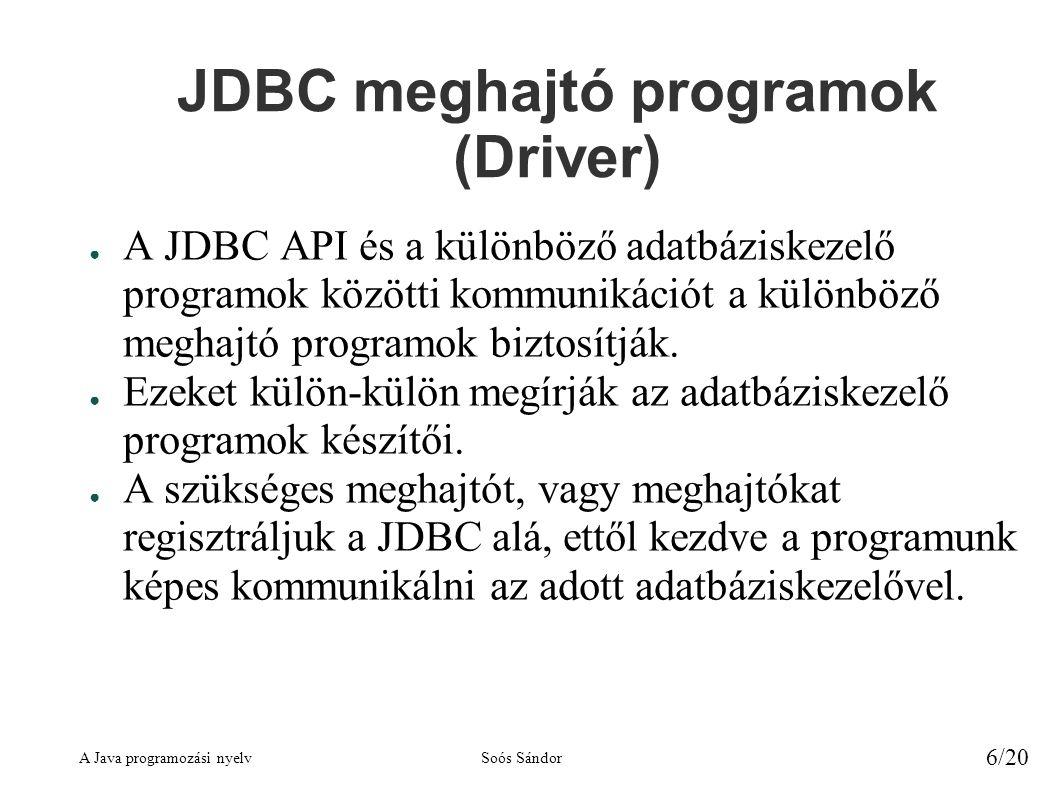 A Java programozási nyelvSoós Sándor 6/20 JDBC meghajtó programok (Driver) ● A JDBC API és a különböző adatbáziskezelő programok közötti kommunikációt a különböző meghajtó programok biztosítják.