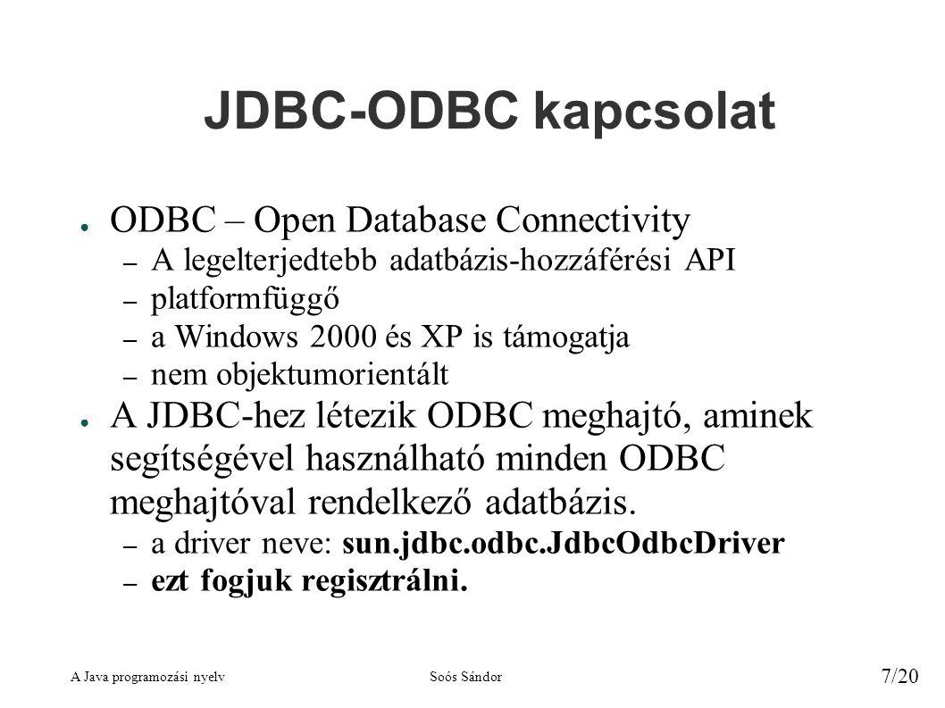 A Java programozási nyelvSoós Sándor 7/20 JDBC-ODBC kapcsolat ● ODBC – Open Database Connectivity – A legelterjedtebb adatbázis-hozzáférési API – platformfüggő – a Windows 2000 és XP is támogatja – nem objektumorientált ● A JDBC-hez létezik ODBC meghajtó, aminek segítségével használható minden ODBC meghajtóval rendelkező adatbázis.